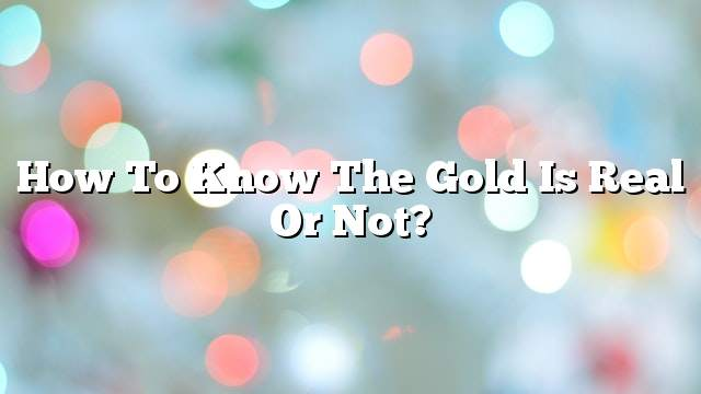 How to know the gold is real or not?