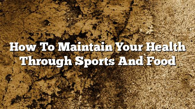 How to maintain your health through sports and food