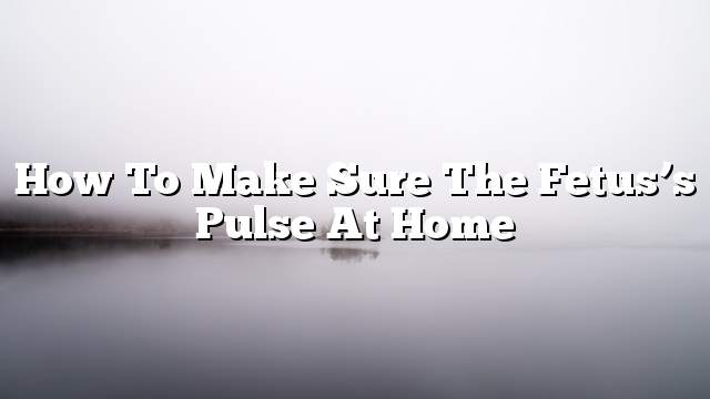 How to make sure the fetus's pulse at home