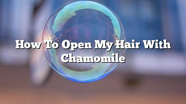 How to open my hair with chamomile