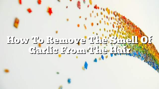 How to remove the smell of garlic from the hair