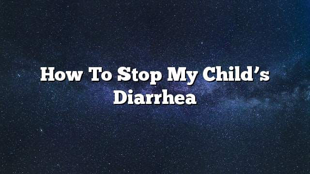 How to stop my child's diarrhea