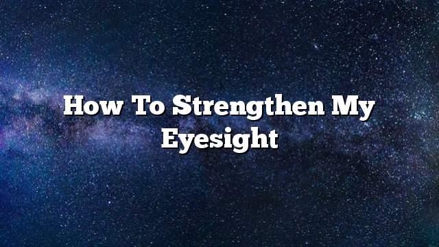 How to strengthen my eyesight