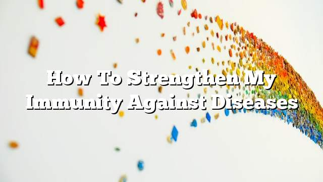 How to strengthen my immunity against diseases