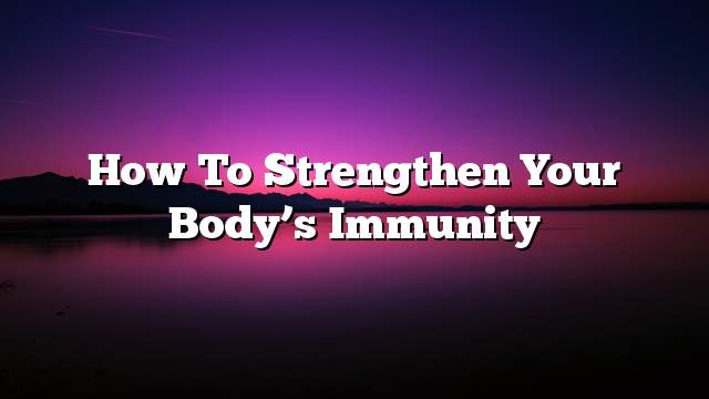 How to strengthen your body's immunity
