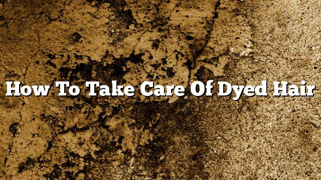 How to take care of dyed hair
