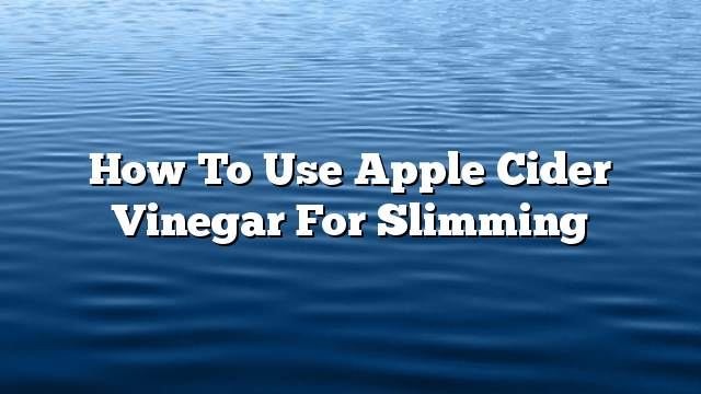 How to use apple cider vinegar for slimming