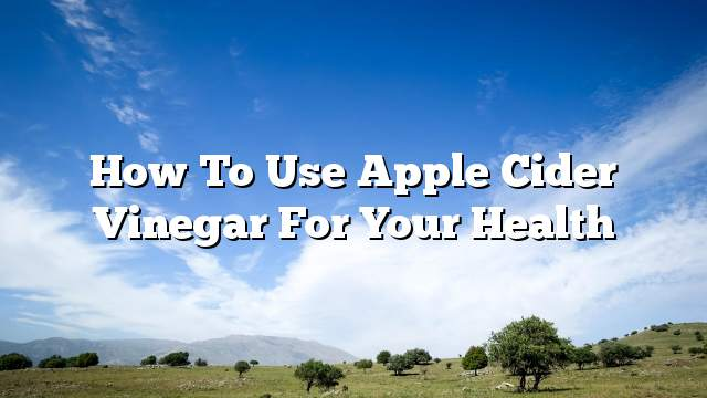 How to use apple cider vinegar for your health