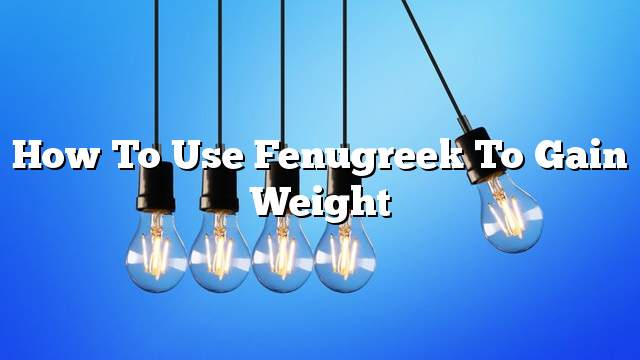 How to use fenugreek to gain weight