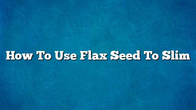 How to use flax seed to slim