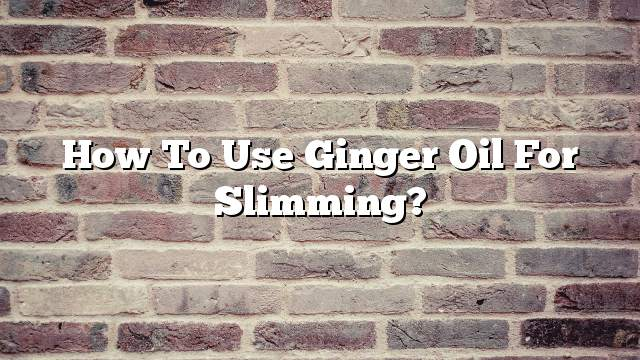 How to use ginger oil for slimming?