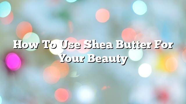 How to use Shea butter for your beauty