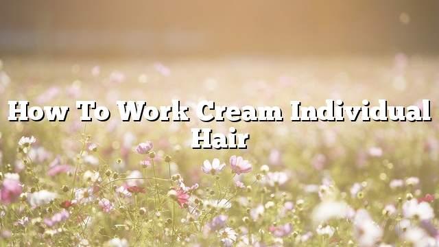 How to work cream individual hair