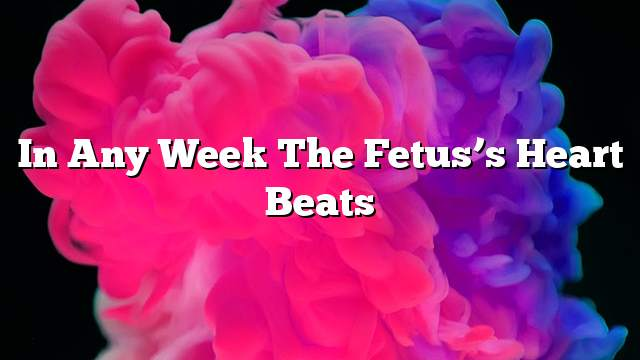 In any week the fetus's heart beats