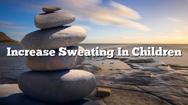 Increase sweating in children