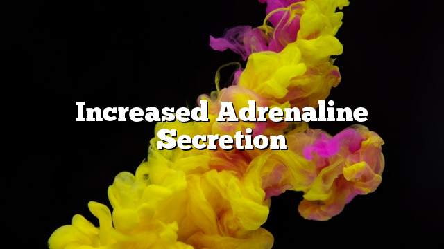 Increased adrenaline secretion