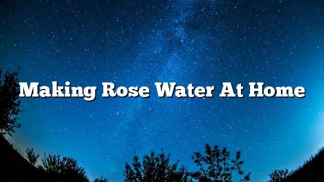 Making rose water at home