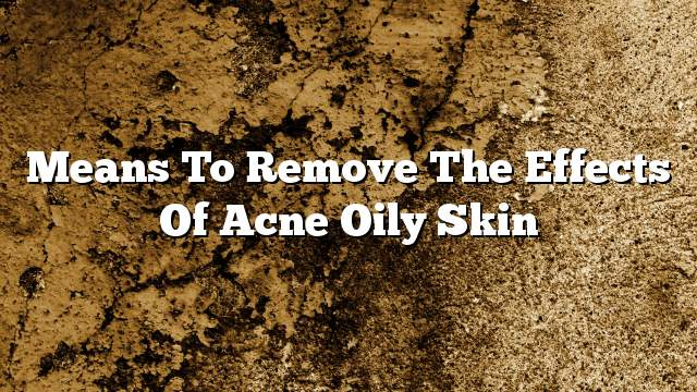 Means to remove the effects of acne oily skin