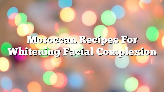 Moroccan recipes for whitening facial complexion