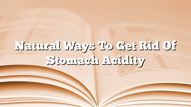 Natural ways to get rid of stomach acidity