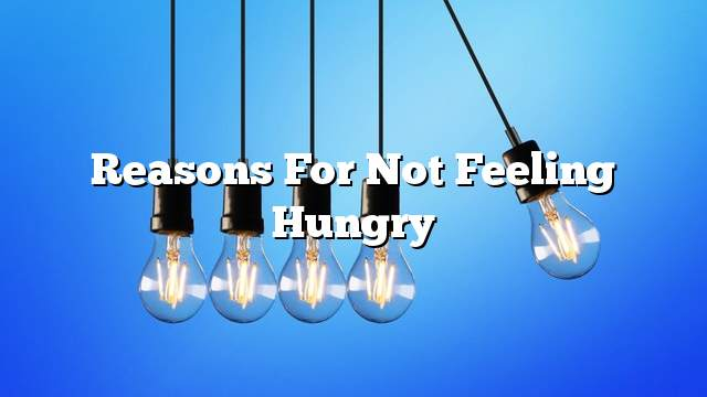 Reasons for not feeling hungry