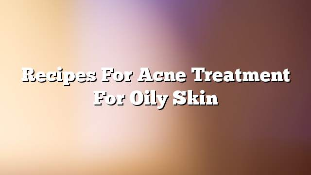 Recipes for acne treatment for oily skin