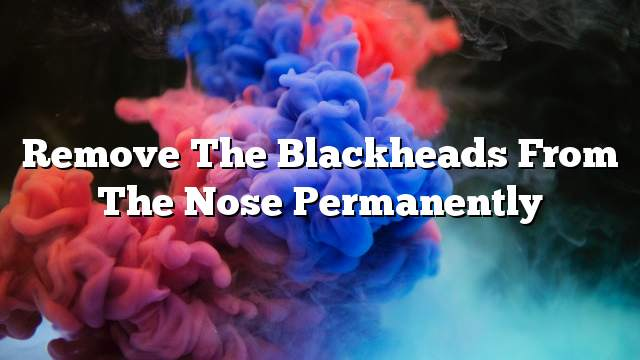 Remove the blackheads from the nose permanently