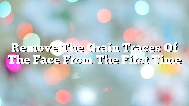 Remove The Grain Traces Of The Face From The First Time On The