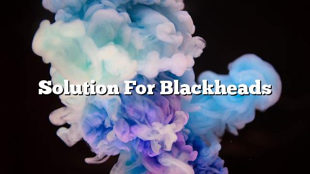 Solution for blackheads