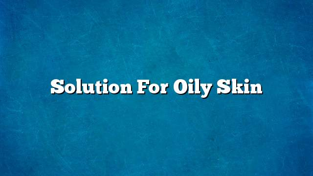 Solution for oily skin