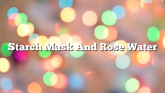 Starch mask and rose water