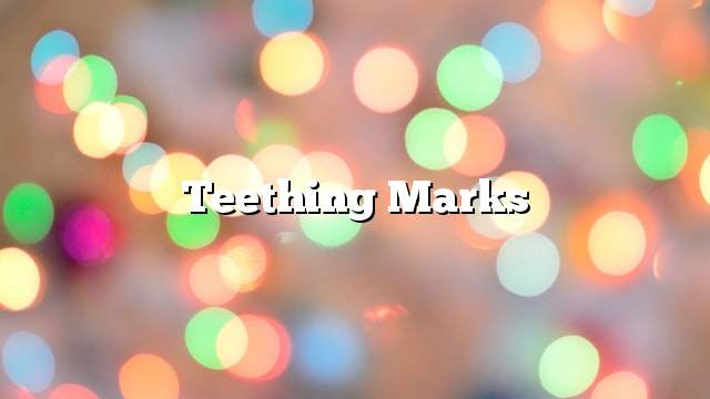 Teething marks