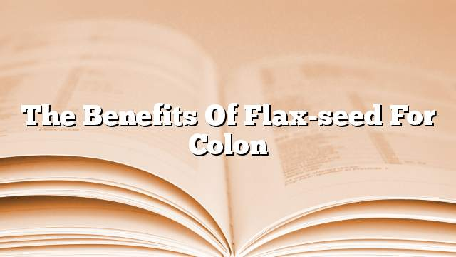 The benefits of flax-seed for colon