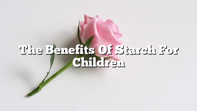 The benefits of starch for children