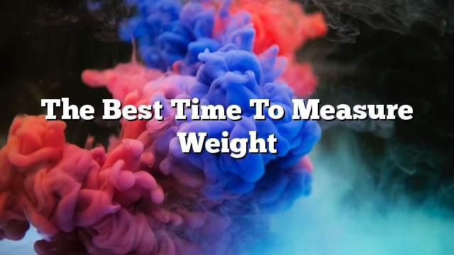 The best time to measure weight