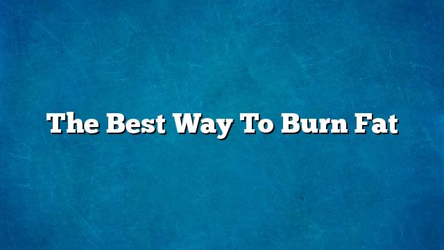 The best way to burn fat