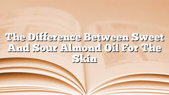 The difference between sweet and sour almond oil for the skin