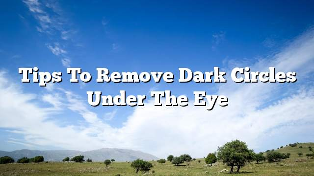 Tips to remove dark circles under the eye