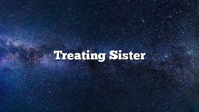 Treating sister