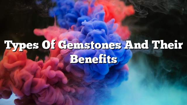 Types of gemstones and their benefits
