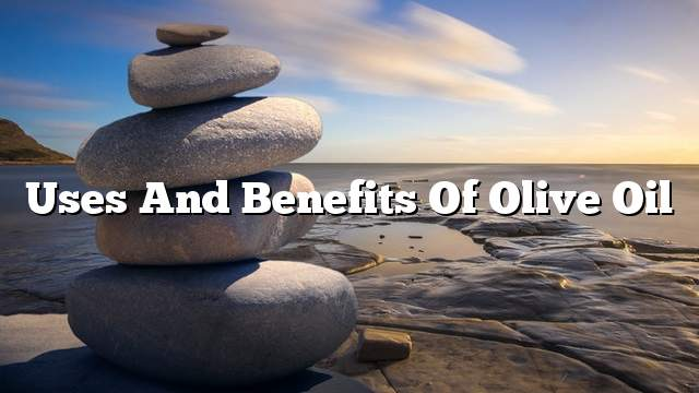 Uses and benefits of olive oil