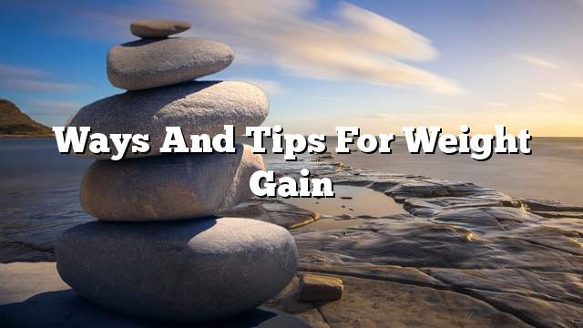 Ways and tips for weight gain
