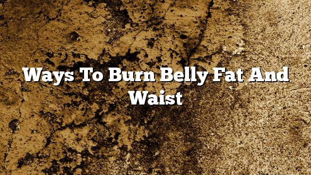 Ways to burn belly fat and waist