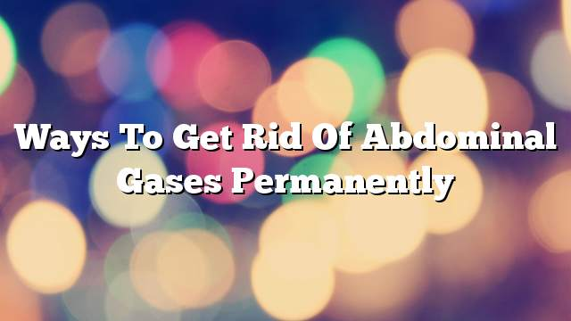 Ways to get rid of abdominal gases permanently