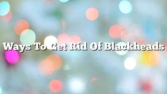 Ways to get rid of blackheads