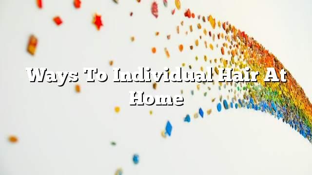 Ways to individual hair at home