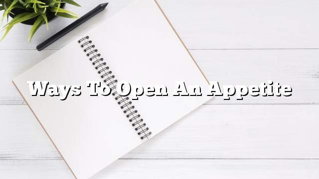 Ways to open an appetite