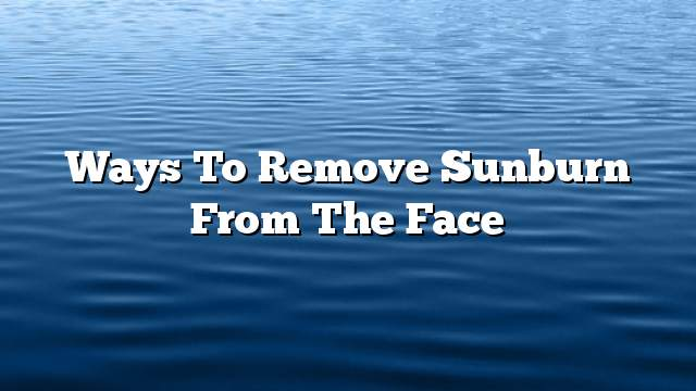 Ways to remove sunburn from the face