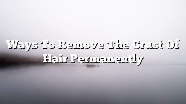 Ways to remove the crust of hair permanently