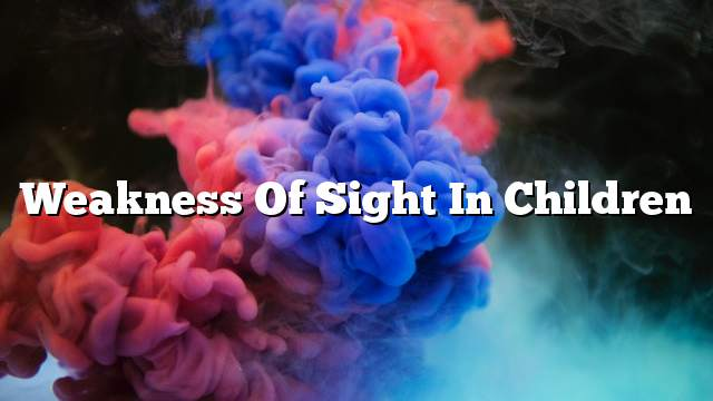 Weakness of sight in children